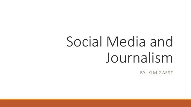 Social Media and Journalism BY: KIM GARST
