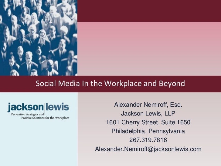 Social Media In the Workplace and Beyond                      Alexander Nemiroff, Esq.                         Jackson Lew...
