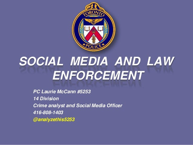 SOCIAL MEDIA AND LAWENFORCEMENTPC Laurie McCann #525314 DivisionCrime analyst and Social Media Officer416-808-1403@analyze...