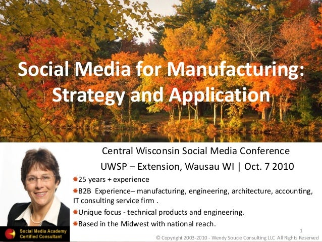 Social Media for Manufacturing: Strategy and Application Central Wisconsin Social Media Conference UWSP – Extension, Wausa...