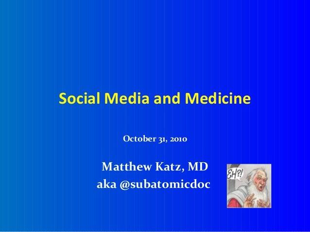 Social Media and Medicine October 31, 2010 Matthew Katz, MD aka @subatomicdoc
