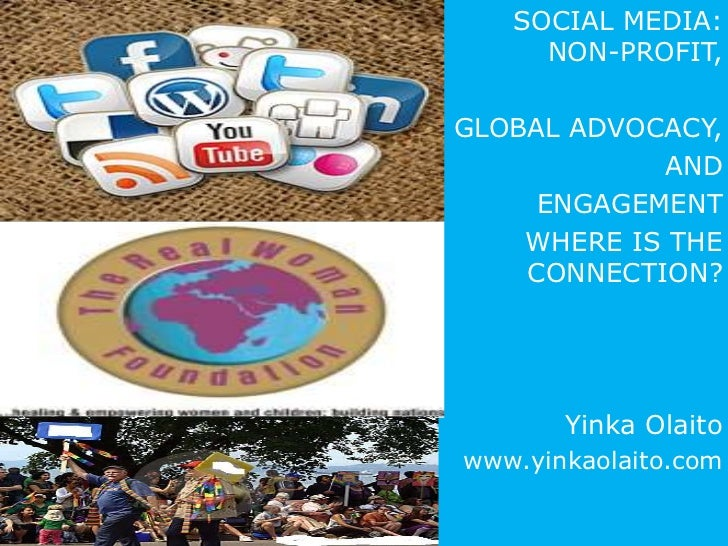 SOCIAL MEDIA:     NON-PROFIT,GLOBAL ADVOCACY,            AND     ENGAGEMENT    WHERE IS THE    CONNECTION?       Yinka Ola...