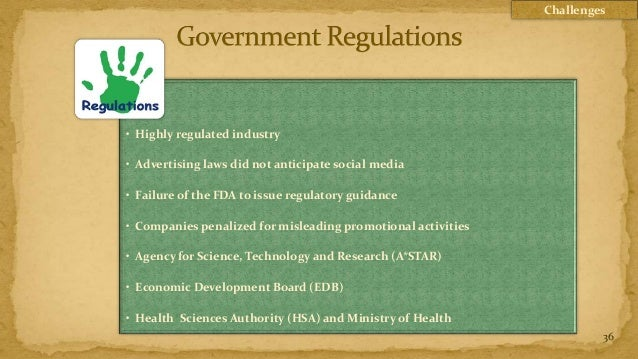 Challenges• Highly regulated industry• Advertising laws did not anticipate social media• Failure of the FDA to issue regul...