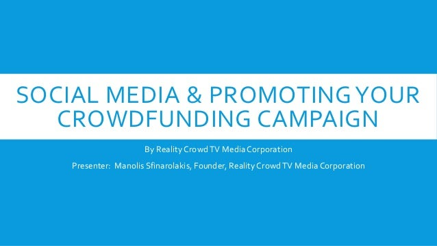 SOCIAL MEDIA & PROMOTINGYOUR CROWDFUNDING CAMPAIGN By Reality CrowdTV Media Corporation Presenter: Manolis Sfinarolakis, F...