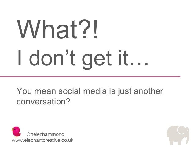 What?! I don't get it… You mean social media is just another conversation?  @helenhammond www.elephantcreative.co.uk