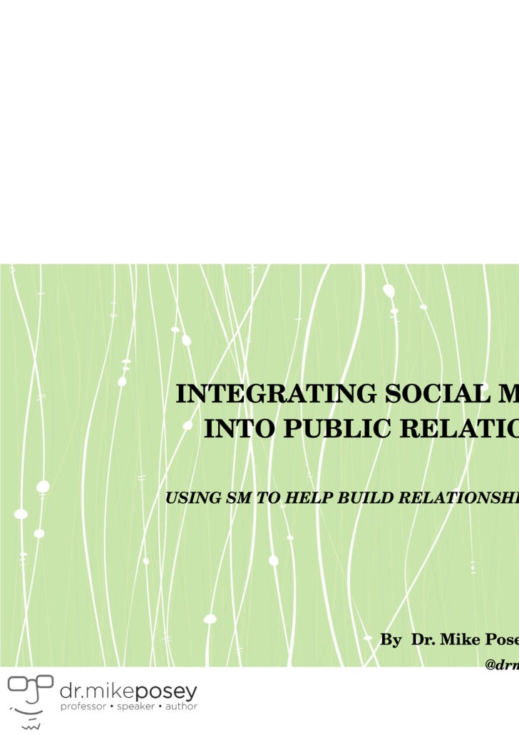 INTEGRATING SOCIAL MEDIA INTO PUBLIC RELATIONS USING SM TO HELP BUILD RELATIONSHIPS By  Dr. Mike Posey, Ph.D. @drmikeposey