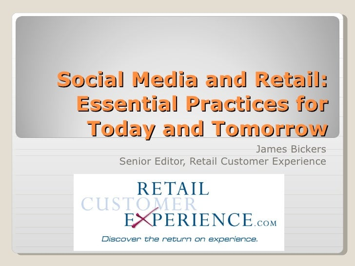 Social Media and Retail: Essential Practices for Today and Tomorrow James Bickers Senior Editor, Retail Customer Experience