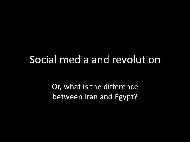Social media and revolution    Or, what is the difference    between Iran and Egypt?