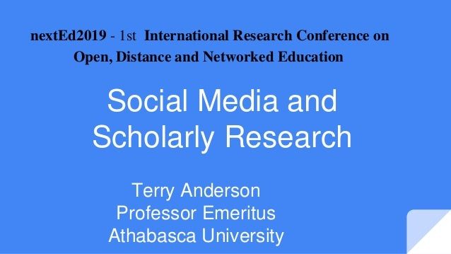 Social Media and Scholarly Research Terry Anderson Professor Emeritus Athabasca University nextEd2019 - 1st International ...