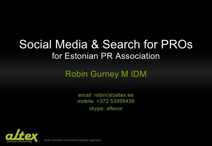 Social Media & Search for PROs for Estonian PR Association Robin Gurney   M IDM email: robin(at)altex.ee mobile: +372 5399...