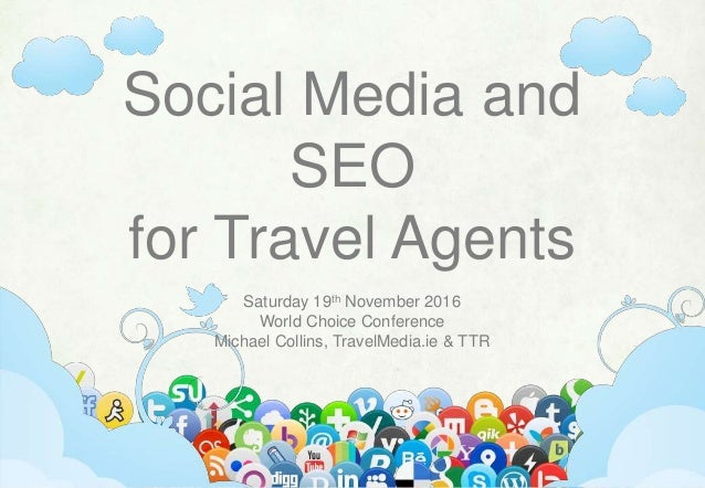 Social Media and SEO for Travel Agents Saturday 19th November 2016 World Choice Conference Michael Collins, TravelMedia.ie...