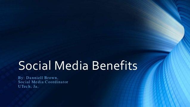 Social Media Benefits By: Danniell Brown, Social Media Coordinator UTech, Ja.
