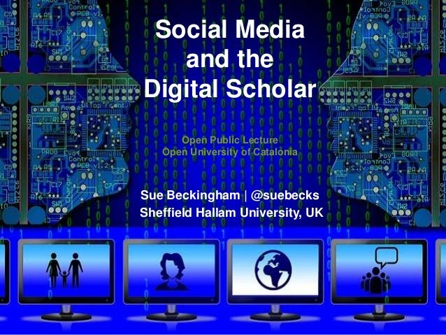 Social Media and the Digital Scholar Open Public Lecture Open University of Catalonia Sue Beckingham | @suebecks Sheffield...