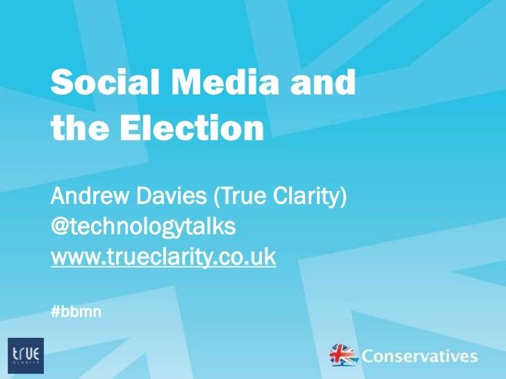 Social Media andthe ElectionAndrew Davies (True Clarity)@technologytalkswww.trueclarity.co.uk#bbmn