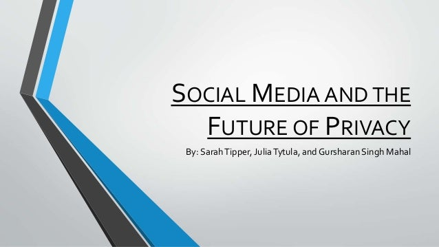 SOCIAL MEDIA AND THE FUTURE OF PRIVACY By: SarahTipper, JuliaTytula, and Gursharan Singh Mahal