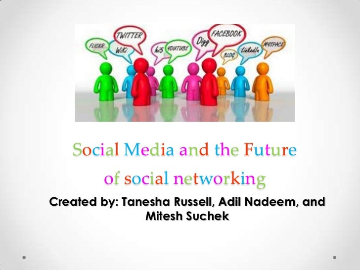 Social Media and the Futureof socialnetworking<br />Created by: Tanesha Russell, Adil Nadeem, and Mitesh Suchek<br />