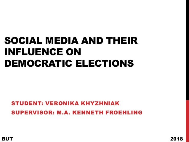 SOCIAL MEDIA AND THEIR INFLUENCE ON DEMOCRATIC ELECTIONS STUDENT: VERONIKA KHYZHNIAK SUPERVISOR: M.A. KENNETH FROEHLING BU...