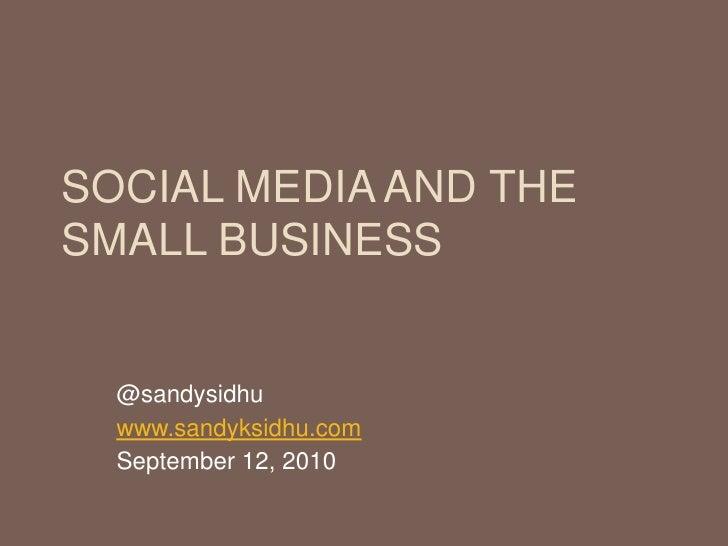 Social Media and the Small Business<br />@sandysidhu<br />www.sandyksidhu.com<br />September 12, 2010<br />