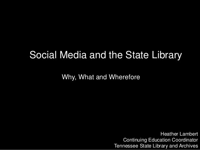 Social Media and the State Library Why, What and Wherefore Heather Lambert Continuing Education Coordinator Tennessee Stat...