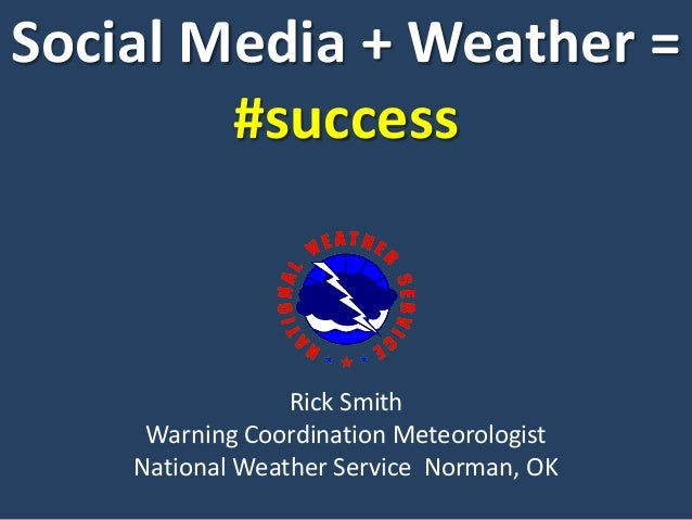 Social Media + Weather =#successRick SmithWarning Coordination MeteorologistNational Weather Service Norman, OK
