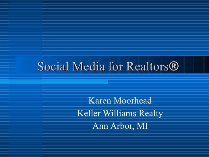 Social Media for Realtors ®   Karen Moorhead Keller Williams Realty Ann Arbor, MI