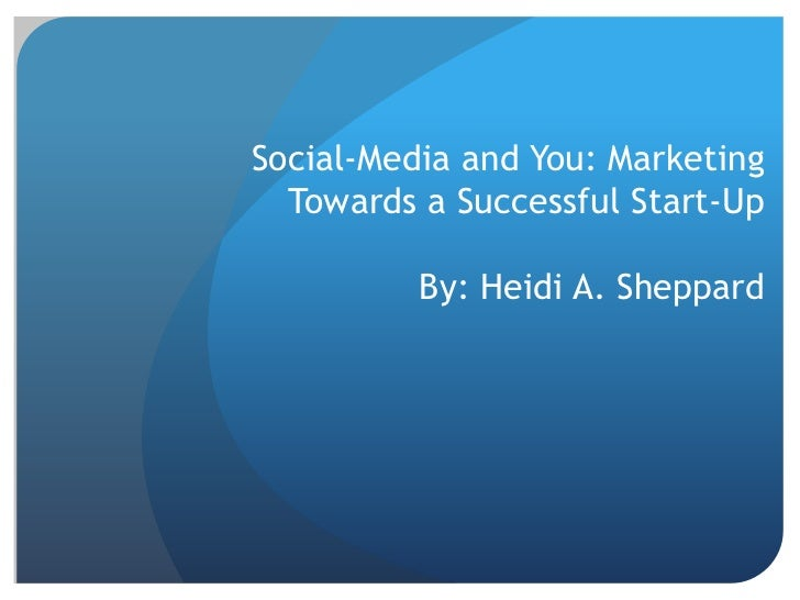 Social-Media and You: Marketing Towards a Successful Start-UpBy: Heidi A. Sheppard<br />