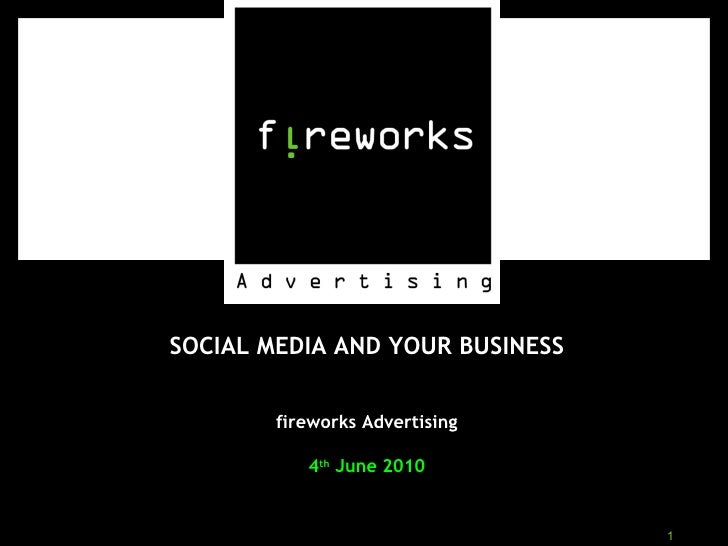 SOCIAL MEDIA AND YOUR BUSINESS fireworks Advertising 4 th  June 2010
