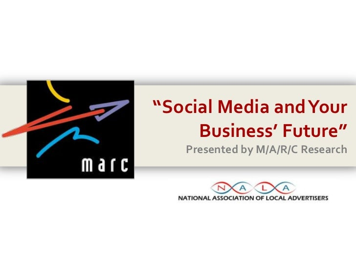 """Social Media and Your Business' Future""<br />Presented by M/A/R/C Research<br />"