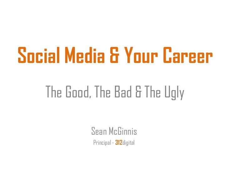 Social Media & Your Career   The Good, The Bad & The Ugly            Sean McGinnis            Principal - 312digital