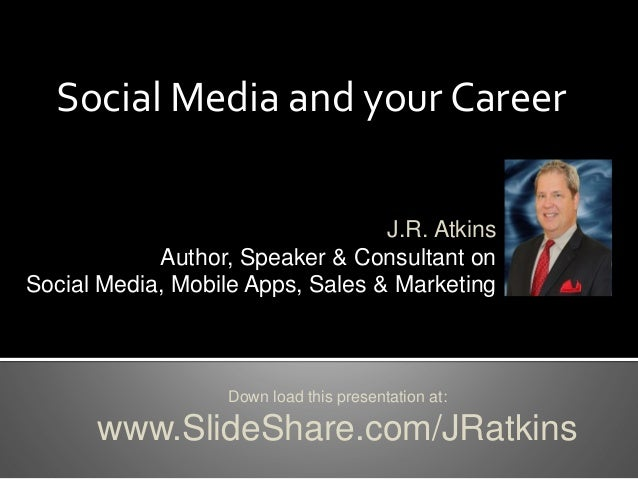 Social Media and your Career Down load this presentation at: www.SlideShare.com/JRatkins J.R. Atkins Author, Speaker & Con...