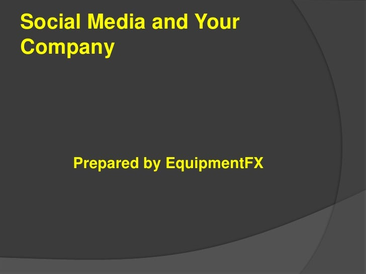 Social Media and Your Company<br />Prepared by EquipmentFX<br />
