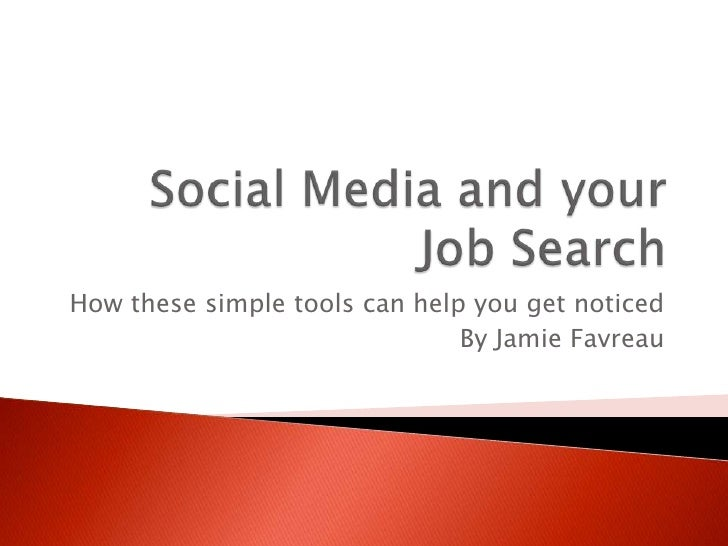Social Media and your Job Search <br />How these simple tools can help you get noticed <br />By Jamie Favreau<br />