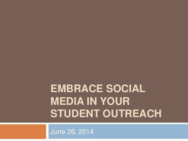 EMBRACE SOCIAL MEDIA IN YOUR STUDENT OUTREACH June 26, 2014