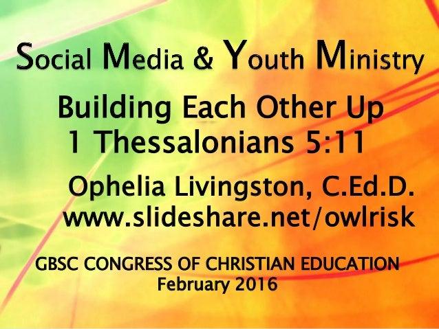 Ophelia Livingston, C.Ed.D. www.slideshare.net/owlrisk Building Each Other Up 1 Thessalonians 5:11 GBSC CONGRESS OF CHRIST...