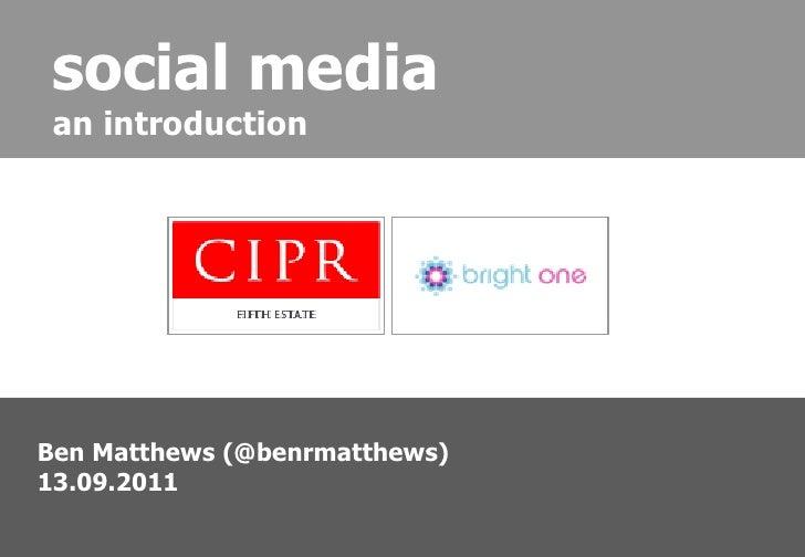 <ul><ul><li>Ben Matthews (@benrmatthews) </li></ul></ul><ul><ul><li>13.09.2011 </li></ul></ul>social media an introduction