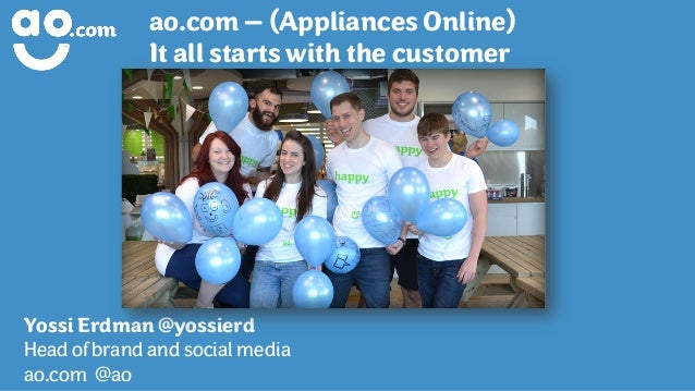ao.com – (Appliances Online) It all starts with the customer Yossi Erdman @yossierd Head of brand and social media ao.com ...
