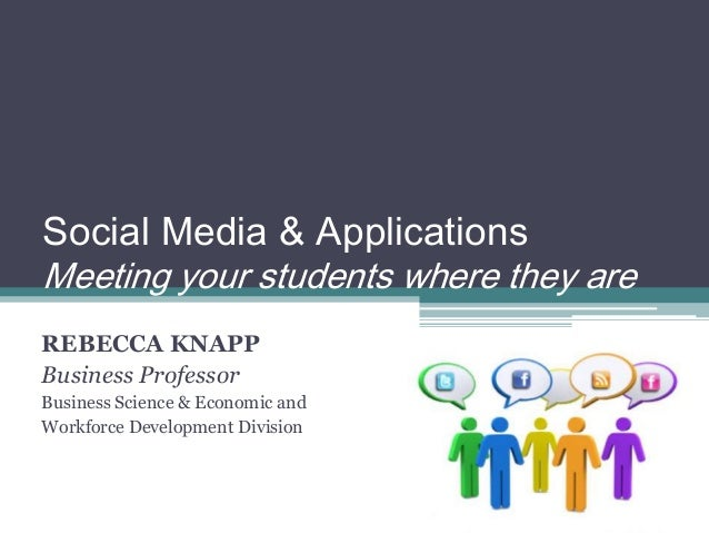 Social Media & Applications Meeting your students where they are REBECCA KNAPP Business Professor Business Science & Econo...