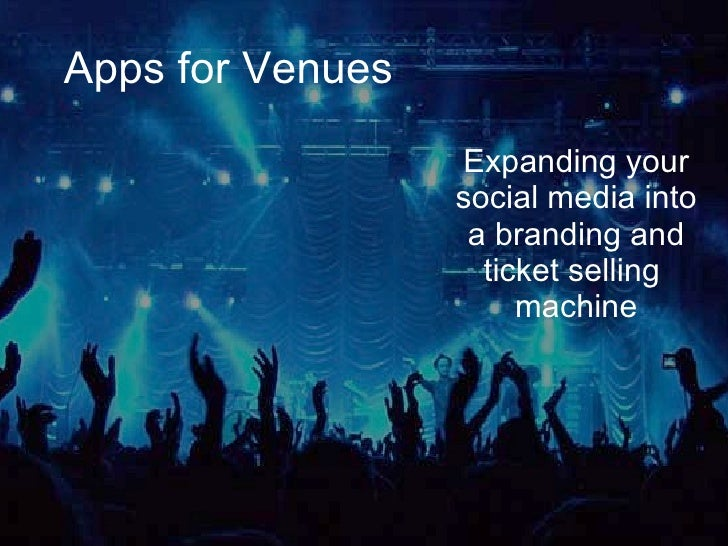 Apps for Venues Expanding your social media into a branding and ticket selling  machine