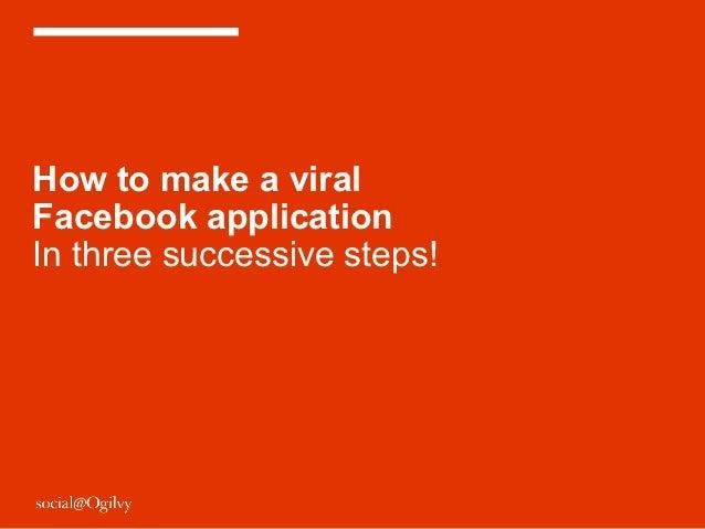 How to make a viralFacebook applicationIn three successive steps!