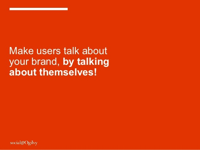 Make users talk aboutyour brand, by talkingabout themselves!