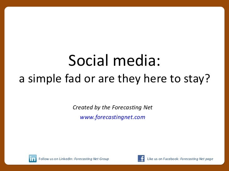 Social media: a simple fad or are they here to stay? Created by the Forecasting Net www.forecastingnet.com Follow us on Li...