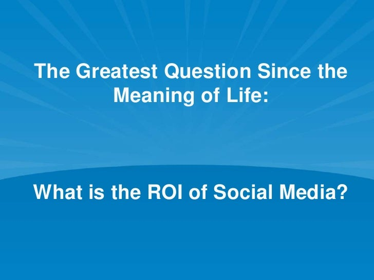 The Greatest Question Since the Meaning of Life: What is the ROI of Social Media?<br />