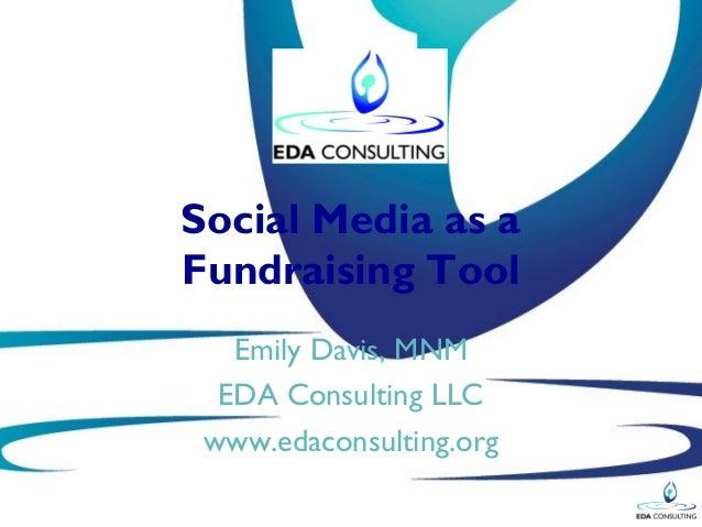Social Media as aFundraising Tool   Emily Davis, MNM  EDA Consulting LLC www.edaconsulting.org
