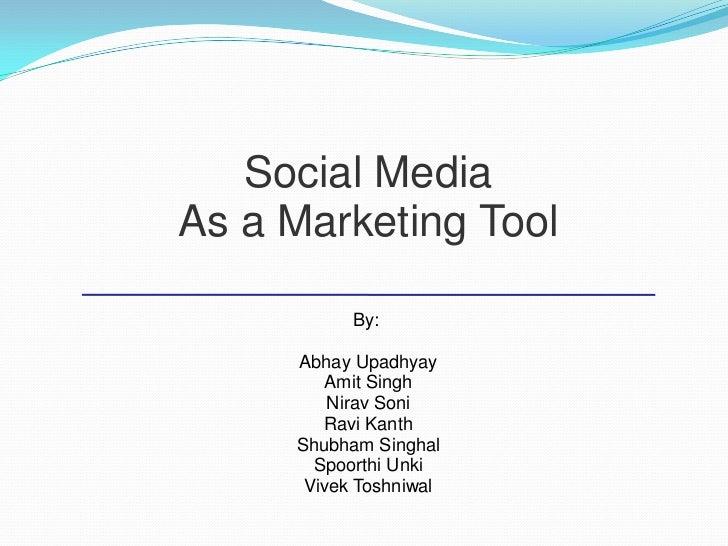 Social MediaAs a Marketing Tool           By:     Abhay Upadhyay        Amit Singh         Nirav Soni        Ravi Kanth   ...
