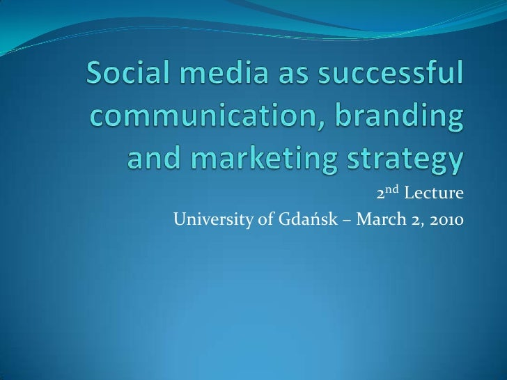Social media as successful communication, branding and marketing strategy<br />2nd Lecture<br />University of Gdańsk – Mar...