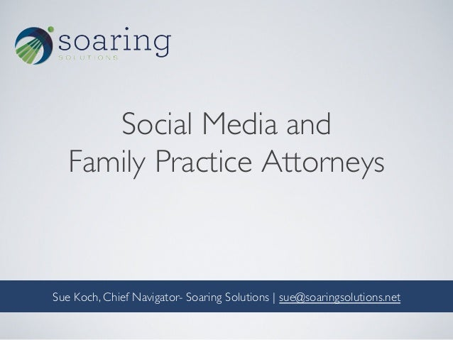 Social Media and  Family Practice Attorneys    Sue Koch, Chief Navigator- Soaring Solutions | sue@soaringsolutions.net...