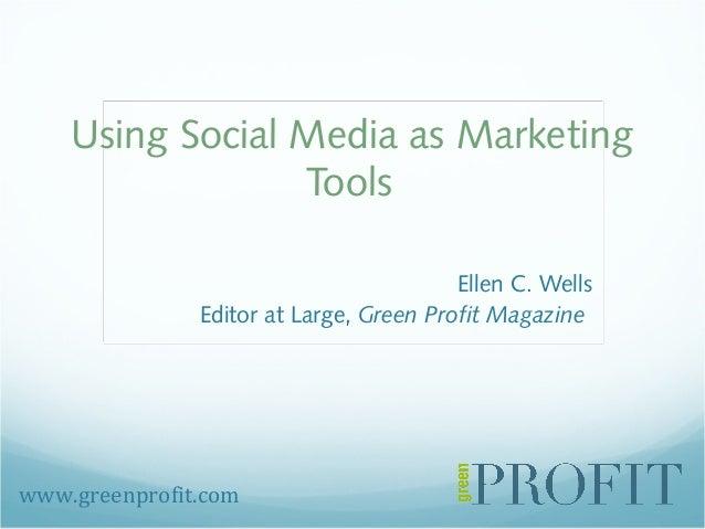 Using Social Media as Marketing Tools Ellen C. Wells Editor at Large, Green Profit Magazine www.greenprofit.com