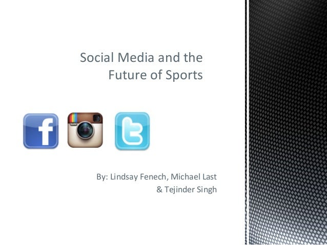 Social Media and the Future of Sports  By: Lindsay Fenech, Michael Last & Tejinder Singh