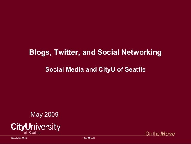 Blogs, Twitter, and Social Networking Social Media and CityU of Seattle May 2009 March 30, 2015 Dan Morrill