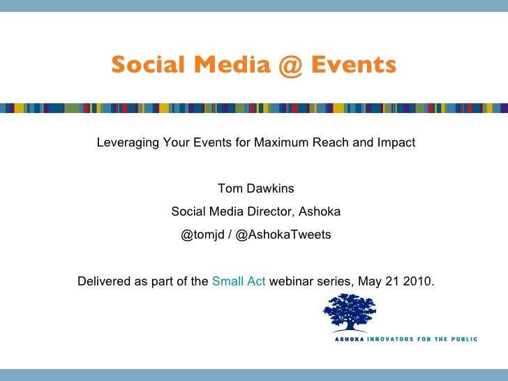 Social Media @ Events Leveraging Your Events for Maximum Reach and Impact Tom Dawkins Social Media Director, Ashoka @tomjd...